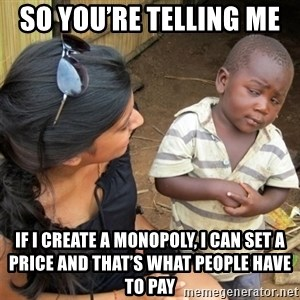 So You're Telling me - so you're telling me  if i create a monopoly, i can set a price and that's what people have to pay