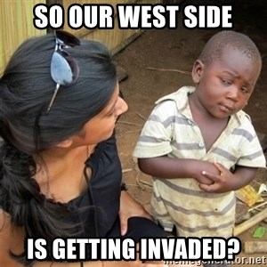 So You're Telling me - So our west side is getting invaded?
