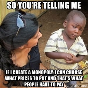 So You're Telling me - so you're telling me if i create a monopoly, i can choose what prices to put and that's what people have to pay