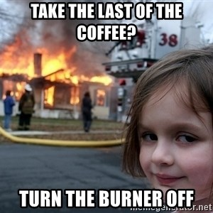 Disaster Girl - take the last of the coffee?  turn the burner off