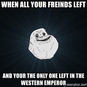 Forever Alone - When all your freinds left  And your the only one left in the western emperor