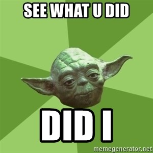 Advice Yoda Gives - See what u did Did I