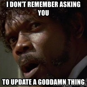 Angry Samuel L Jackson - I don't remember asking you  to update a goddamn thing