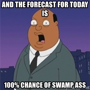 ollie williams - And the forecast for today is  100% chance of swamp ass