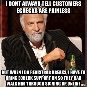 The Most Interesting Man In The World - I dont always tell customers echecks are painless  but when i do registrar breaks, i have to bring echeck support on so they can walk him through signing up online