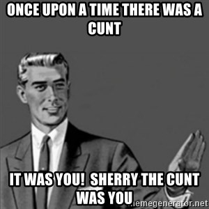 Correction Guy - once upon a time there was a CUNT it was you!  sherry the cunt was you