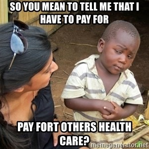 Skeptical 3rd World Kid - so you mean to tell me that i have to pay for  PAY fort others health care?