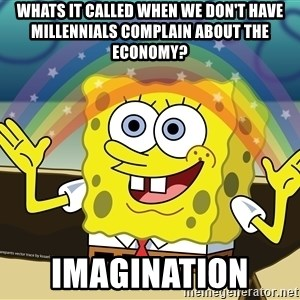 spongebob rainbow - whats it called when we don't have millennials complain about the economy? imagination