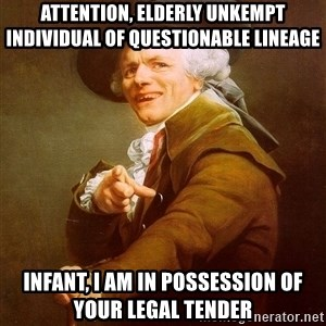 Joseph Ducreux - attention, elderly unkempt individual of questionable lineage infant, i am in possession of your legal tender