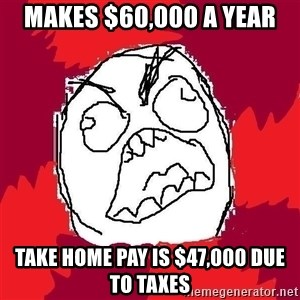 Rage FU - makes $60,000 a year take home pay is $47,000 due to taxes