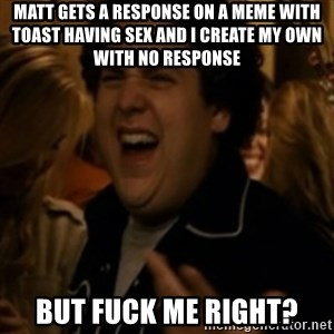 Jonah Hill - Matt gets a response on a meme with toast having sex and I create my own with no response But fuck me right?