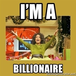 Oprah You get a - I'm a Billionaire