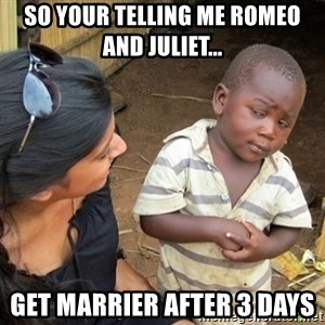 Skeptical 3rd World Kid - So your telling me romeo and juliet... Get marrier after 3 days