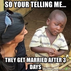 Skeptical 3rd World Kid - So your telling me... They get married after 3 days