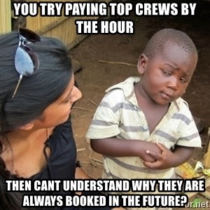 Skeptical 3rd World Kid - You try paying top crews by the hour Then cant understand why they are always booked in the future?