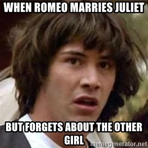 Conspiracy Keanu - When romeo marries Juliet  But forgets about the other girl