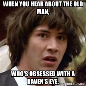 Conspiracy Keanu - When you hear about the old man, Who's obsessed with a raven's eye.