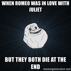 Forever Alone - When Romeo was in love with Juliet  But they both die at the end