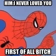 Spiderman - him:I never loved you FIRST OF ALL BITCH