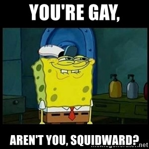 Don't you, Squidward? - You're gay, aren't you, Squidward?