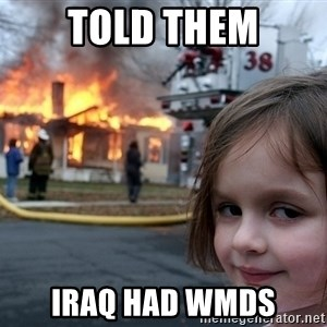 Disaster Girl - Told them Iraq had WMDs