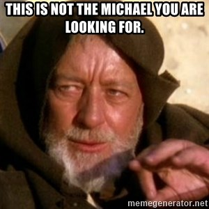 These are not the droids you were looking for - This is not the Michael you are looking for.
