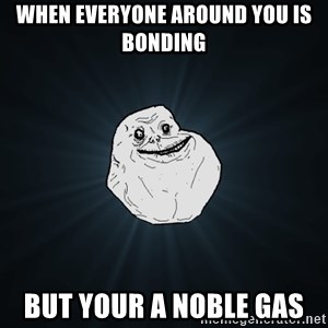 Forever Alone - When everyone around you is bonding  but your a noble gas