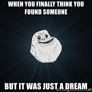 Forever Alone - When you finally think you found someone  but it was just a dream
