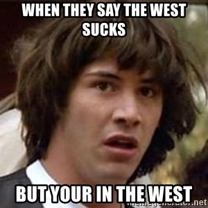 Conspiracy Keanu - when they say the west sucks but your in the west
