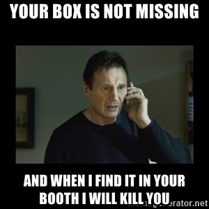 I will find you and kill you - Your box is not missing and when I find it in your booth I will kill you