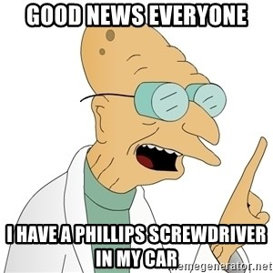 Good News Everyone - Good News Everyone I have a phillips screwdriver in my car