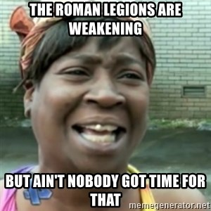 Ain't nobody got time fo dat so - The roman legions are weakening  but ain't nobody got time for that