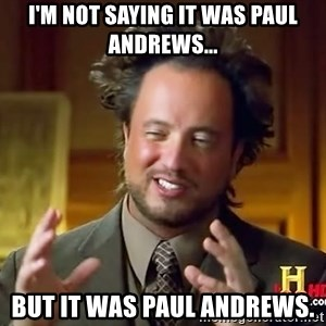Ancient Aliens - I'm not saying it was Paul Andrews... but it was paul andrews.