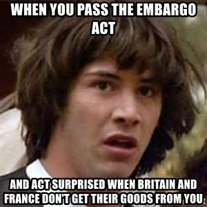 Conspiracy Keanu - WHEN YOU PASS THE EMBARGO ACT  AND ACT SURPRISED WHEN BRITAIN AND FRANCE DON'T GET THEIR GOODS FROM YOU