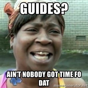 Ain't nobody got time fo dat so - Guides? Ain't nobody got time fo dat