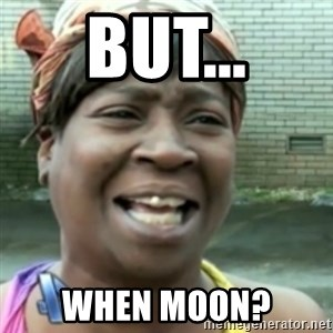 Ain't nobody got time fo dat so - But... When moon?