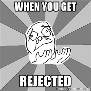 Whyyy??? - when you get  rejected