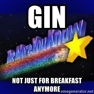 The more you know - Gin Not just for breakfast anymore