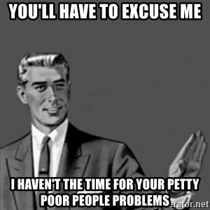 Correction Guy - You'll have to excuse me I haven't the time for your petty poor people problems