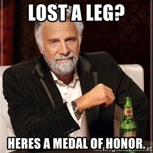 The Most Interesting Man In The World - Lost a leg? Heres a medal of honor.