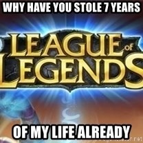 League of legends - why have you stole 7 years  of my life already