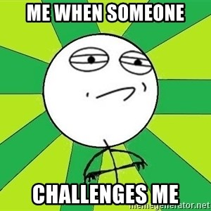 Challenge Accepted 2 - me when someone  challenges me