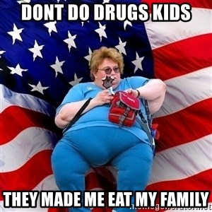 Obese American - dont do drugs kids they made me eat my family