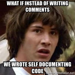 Conspiracy Keanu - What if instead of writing comments We wrote self documenting code