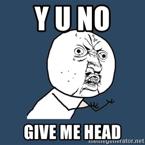 Y U No - Y U NO  GIVE ME HEAD