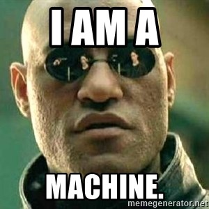 What if I told you / Matrix Morpheus - I am a  machine.