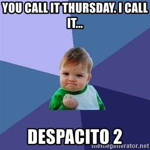 Success Kid - you call it Thursday. I call it... despacito 2