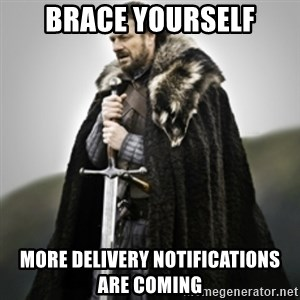 Brace yourselves. - brace yourself more delivery notifications are coming
