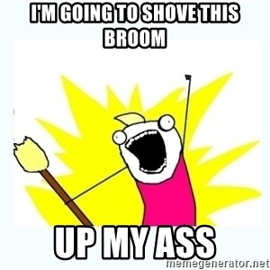 All the things - I'M GOING TO SHOVE THIS BROOM UP MY ASS