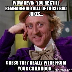Willy Wonka - Wow Kevin, You're still remembering alll of those bad jokes... Guess they really were from your childhood...